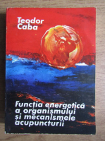 Anticariat: Teodor Caba - Functia energetica a organismului si mecanismele acupuncturii