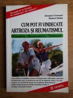 Anticariat: Jacques Crousset - Cum pot fi vindecate artroza si reumatismul