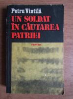Anticariat: Petru Vintila - Un soldat in cautarea patriei