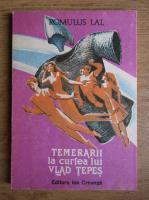 Anticariat: Romulus Lal - Temerarii la curtea lui Vlad Tepes