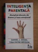 Daniel J. Siegel - Inteligenta parentala. Disciplina dincolo de drame si haos emotional