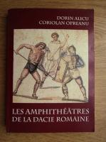 Anticariat: Dorin Alicu - Les amphitheatres de la Dacie romaine