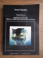 Anticariat: Ionel Candea - Braila. Origini si evolutie pana la jumatatea secolului al XVI-lea