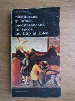 Fernand Braudel - Mediterana si lumea mediteraneana in epoca lui Filip al II-lea (volumul 1)