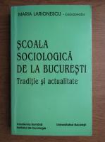 Anticariat: Maria Larione - Scoala sociologica de la Bucuresti. Traditie si actualitate