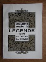 Anticariat: Mihai Alexandru Canciovici - Domnitori romani in legende