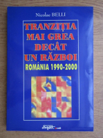 Anticariat: Nicolae Belli - Tranzitia mai grea decat un razboi. Romania 1990-2000