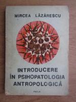 Anticariat: Mircea Lazarescu - Introducere in psihopatologia antropologica