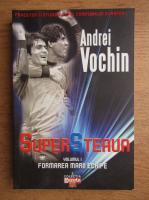 Anticariat: Andrei Vochin - Super Steaua. Formarea marii echipe (volumul 1)