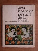 Anticariat: Ion Apostol Popescu - Arta icoanelor pe sticla de la Nicula