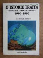 Anticariat: Mihail E. Ionescu - O istorie traita. Relatiile internationale 1990-1995