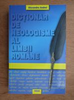 Anticariat: Alexandru Andrei - Dictionar de neologisme al limbii romane