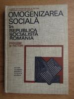 Anticariat: Constantin Ionescu - Omogenizarea sociala in Republica Socialista Romania. Procese si factori
