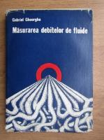Gabriel Gheorghe - Masurarea debitelor de fluide