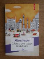 Anticariat: Aldous Huxley - Calatoria unui sceptic in jurul lumii