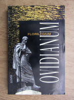 Anticariat: Grigore Tanasescu - Florilegium Ovidianum. Maxime, cugetari, pasaje si expresii memorabile extrase din intreaga opera a lui Ovidiu
