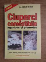 Anticariat: Ioana Tudor - Ciuperci comestibile agaricus si pleurotus