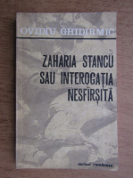 Ovidiu Ghidirmic - Zaharia Stancu sau interogatia nesfarsita