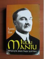 Apostol Stan - Iuliu Maniu. Biografia unui mare roman