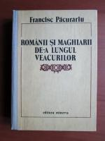 Anticariat: Francisc Pacurariu - Romanii si maghiarii de-a lungul veacurilor (cartonata)