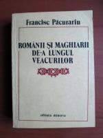 Anticariat: Francise Pacurariu - Romanii si maghiarii de-a lungul veacurilor