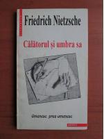 Friedrich Nietzsche - Calatorul si umbra sa