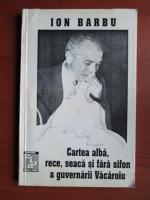 Anticariat: Ion Barbu - Cartea alba, rece, seaca si fara sifon a guvernarii Vacaroiu