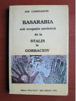 Ion Constantin - Basarabia sub ocupatie sovietica de la Stalin la Gorbaciov