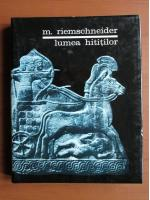 Anticariat: M. Riemschneider - Lumea hititilor