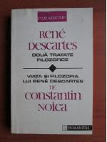 Rene Descartes - Doua tratate filozofice/ Viata si filosofia lui Rene Descartes de Constantin Noica