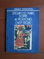 Anticariat: Serban Papacostea - Stefan cel Mare, domn al Moldovei (1457-1504)