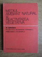 Anticariat: P. Groza - Mediul ambiant natural si reactivitatea vegetala