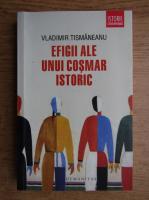 Anticariat: Vladimir Tismaneanu - Efigii ale unui cosmar istoric