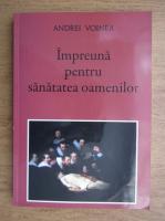 Anticariat: Andrei Voinea - Impreuna pentru sanatatea oamenilor