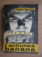 Anticariat: Ioan Iancu - Actiunea banana