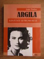Anticariat: Ioan Timbus - Argila, Sanatate si frumusete