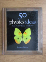 Anticariat: Joanne Baker - 50 physics ideas you really need to know