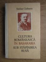 Anticariat: Stefan Ciobanu - Cultura romaneasca in Basarabia sub stapanirea rusa