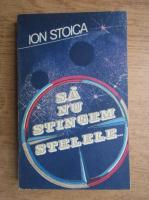 Anticariat: Ion Stoica - Sa nu stingem stelele...