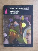 Anticariat: Dumitru Todericiu - Aventura in adanc