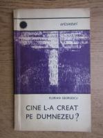 Anticariat: Florian Georgescu - Cine l-a creat pe Dumnezeu?