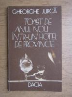 Anticariat: Gheorghe Jurca - Toast de Anul Nou intr-un hotel de provincie