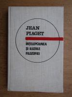 Anticariat: Jean Piaget - Intelepciunea si iluziile filozofiei