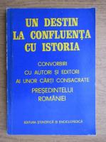 Anticariat: Un destin la confluenta cu istoria. Convorbiri cu autori si editori ai unor carti consacrate presedintelui Romaniei