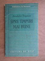 Anticariat: Anatole France - Spre timpuri mai bune (1948)