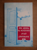 Ion Grosu - Nu asteptati la usi capitonate