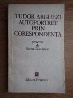 Barbu Cioculescu - Tudor Arghezi, autoportret prin corespondenta