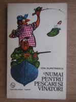 Anticariat: Ion Dumitrescu - Numai pentru pescari si vanatori