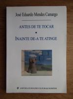 Anticariat: Jose Eduardo Mendes Camargo - Antes de te tocar. Inainte de-a te atinge