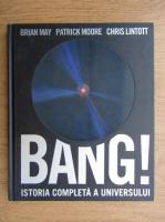 Brian May, Patrick Moore, Chris Lintott - Bang! Istoria completa a universului